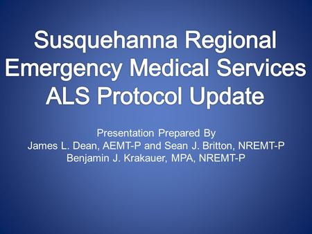 Presentation Prepared By James L. Dean, AEMT-P and Sean J. Britton, NREMT-P Benjamin J. Krakauer, MPA, NREMT-P.