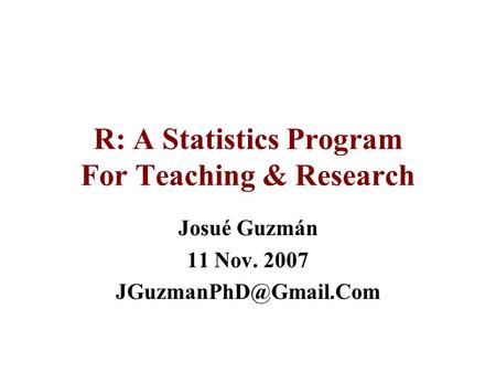 R: A Statistics Program For Teaching & Research Josué Guzmán 11 Nov. 2007