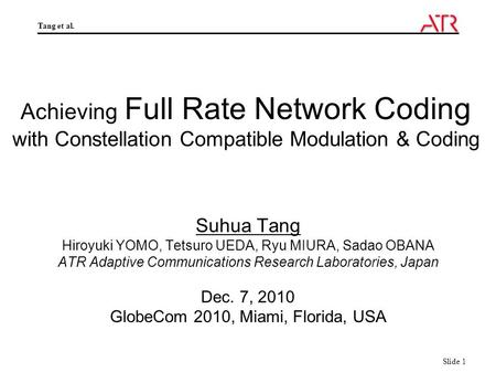 Tang et al. Slide 1 Achieving Full Rate Network Coding with Constellation Compatible Modulation & Coding Suhua Tang Hiroyuki YOMO, Tetsuro UEDA, Ryu MIURA,