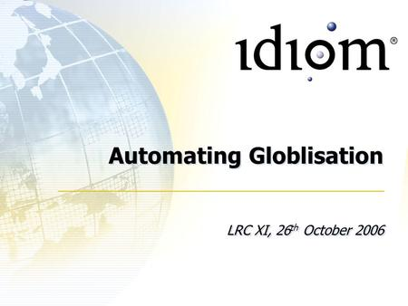 Automating Globlisation LRC XI, 26 th October 2006.