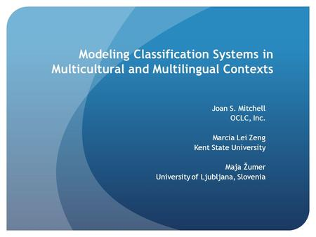 Modeling Classification Systems in Multicultural and Multilingual Contexts Joan S. Mitchell OCLC, Inc. Marcia Lei Zeng Kent State University Maja Žumer.