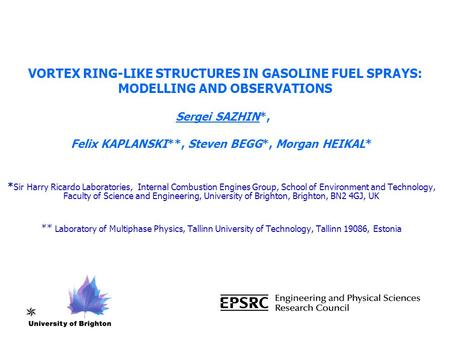 VORTEX RING-LIKE STRUCTURES IN GASOLINE FUEL SPRAYS: MODELLING AND OBSERVATIONS Sergei SAZHIN*, Felix KAPLANSKI**, Steven BEGG*, Morgan HEIKAL* * Sir Harry.