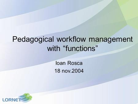 "Pedagogical workflow management with ""functions"" Ioan Rosca 18 nov.2004."