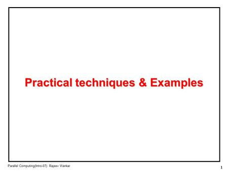 1 Parallel Computing(Intro-07): Rajeev Wankar Practical techniques & Examples.