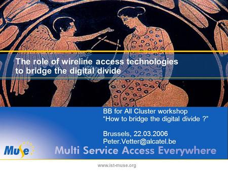 "Www.ist-muse.org The role of wireline access technologies to bridge the digital divide BB for All Cluster workshop ""How to bridge the digital divide ?"""