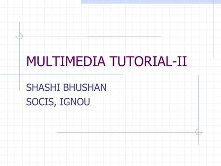 MULTIMEDIA TUTORIAL-II SHASHI BHUSHAN SOCIS, IGNOU.