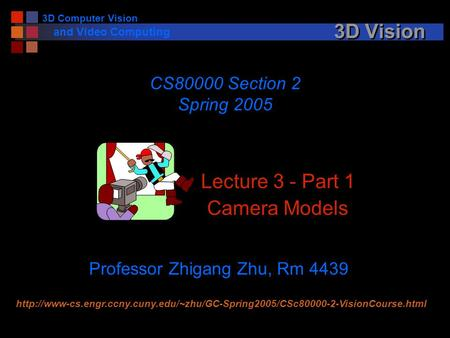 3D Computer Vision and Video Computing 3D Vision Lecture 3 - Part 1 Camera Models CS80000 Section 2 Spring 2005 Professor Zhigang Zhu, Rm 4439