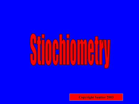 "Copyright Sautter 2003 STIOCHIOMETRY ""Measuring elements"" Determing the Results of A Chemical Reaction."