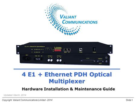 Slide 1Copyright: Valiant Communications Limited - 2014 4 E1 + Ethernet PDH Optical Multiplexer Hardware Installation & Maintenance Guide Updated: March,
