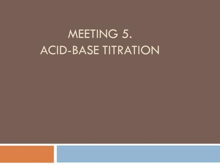 MEETING 5. ACID-BASE TITRATION. - WHAT IS TITRATION? - WHY ACID-BASE TITRATION IS CALLED NEUTRALIZATION TITRATION? - WHAT IS ACIDIMETRIC TITRATION? -