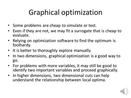 Graphical optimization Some problems are cheap to simulate or test. Even if they are not, we may fit a surrogate that is cheap to evaluate. Relying on.