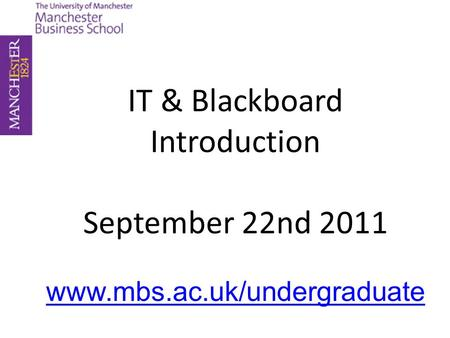 IT & Blackboard Introduction September 22nd 2011 www.mbs.ac.uk/undergraduate.