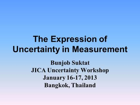 The Expression of Uncertainty in Measurement Bunjob Suktat JICA Uncertainty Workshop January 16-17, 2013 Bangkok, Thailand.