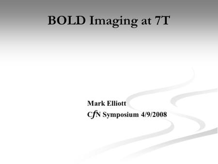 BOLD Imaging at 7T Mark Elliott C f N Symposium 4/9/2008.
