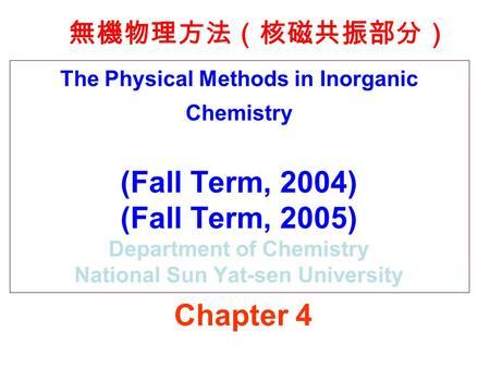 The Physical Methods in Inorganic Chemistry (Fall Term, 2004) (Fall Term, 2005) Department of Chemistry National Sun Yat-sen University 無機物理方法(核磁共振部分)