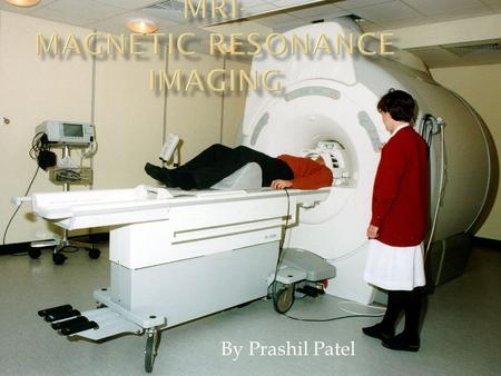 By Prashil Patel.  Test that uses a magnetic field and pulses of radio wave energy to make pictures of organs and structures inside the body.  Body.