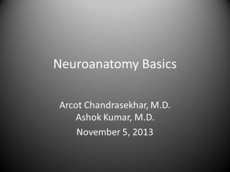 Neuroanatomy Basics Arcot Chandrasekhar, M.D. Ashok Kumar, M.D. November 5, 2013.