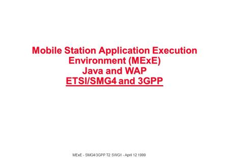 MExE - SMG4/3GPP T2 SWG1 - April 12 1999 Mobile Station Application Execution Environment (MExE) Java and WAP ETSI/SMG4 and 3GPP.