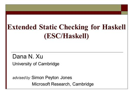 Extended Static Checking for Haskell (ESC/Haskell) Dana N. Xu University of Cambridge advised by Simon Peyton Jones Microsoft Research, Cambridge.