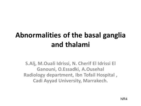 Abnormalities of the basal ganglia and thalami S.Alj, M.Ouali Idrissi, N. Cherif El Idrissi El Ganouni, O.Essadki, A.Ousehal Radiology department, Ibn.
