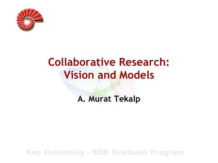 Koç University – ECE Graduate Program Collaborative Research: Vision and Models A. Murat Tekalp.