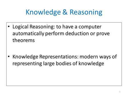 Knowledge & Reasoning Logical Reasoning: to have a computer automatically perform deduction or prove theorems Knowledge Representations: modern ways of.