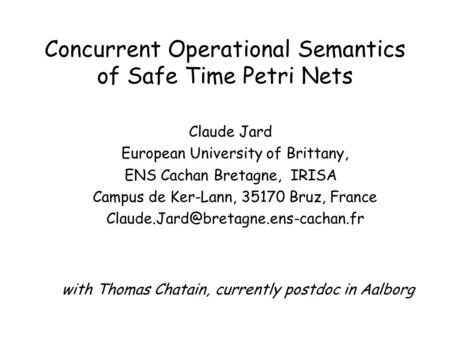 Concurrent Operational Semantics of Safe Time Petri Nets Claude Jard European University of Brittany, ENS Cachan Bretagne, IRISA Campus de Ker-Lann, 35170.
