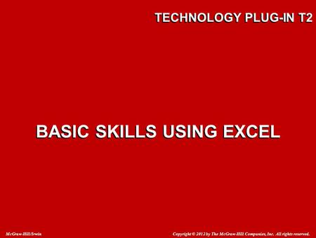 Copyright © 2012 by The McGraw-Hill Companies, Inc. All rights reserved. McGraw-Hill/Irwin TECHNOLOGY PLUG-IN T2 BASIC SKILLS USING EXCEL.