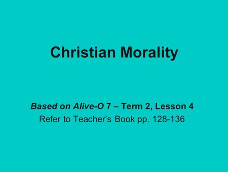 Christian Morality Based on Alive-O 7 – Term 2, Lesson 4 Refer to Teacher's Book pp. 128-136.