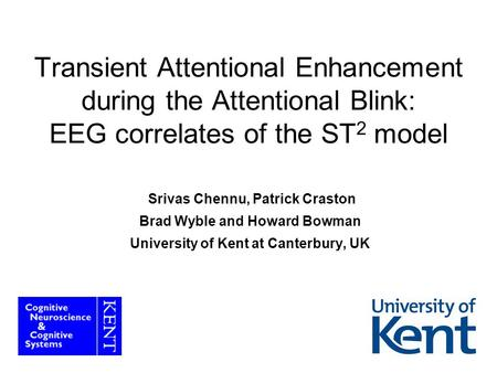 1 Transient Attentional Enhancement during the Attentional Blink: EEG correlates of the ST 2 model Srivas Chennu, Patrick Craston Brad Wyble and Howard.