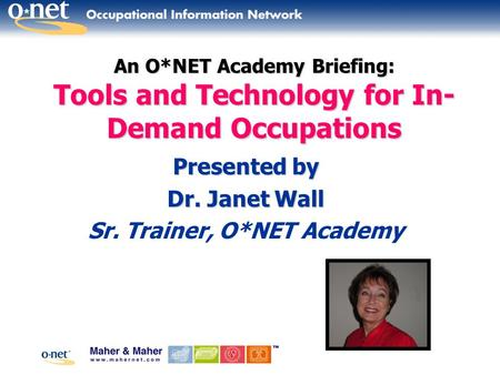 An O*NET Academy Briefing: Tools and Technology for In- Demand Occupations Presented by Dr. Janet Wall Sr. Trainer, O*NET Academy.