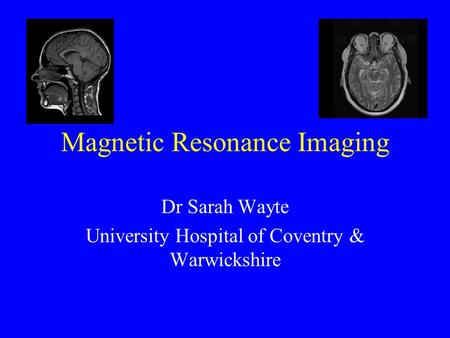 Magnetic Resonance Imaging Dr Sarah Wayte University Hospital of Coventry & Warwickshire.