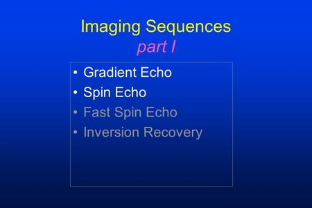 Imaging Sequences part I Gradient Echo Spin Echo Fast Spin Echo Inversion Recovery.