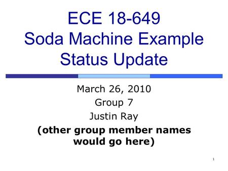 1 ECE 18-649 Soda Machine Example Status Update March 26, 2010 Group 7 Justin Ray (other group member names would go here)