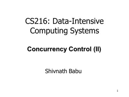 1 Shivnath Babu Concurrency Control (II) CS216: Data-Intensive Computing Systems.