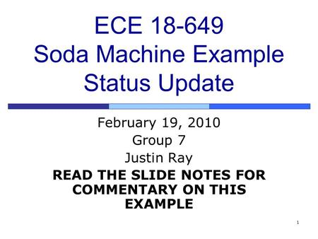 1 ECE 18-649 Soda Machine Example Status Update February 19, 2010 Group 7 Justin Ray READ THE SLIDE NOTES FOR COMMENTARY ON THIS EXAMPLE.
