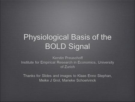 Physiological Basis of the BOLD Signal Kerstin Preuschoff Institute for Empirical Research in Economics, University of Zurich Thanks for Slides and images.