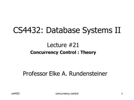 Cs4432concurrency control1 CS4432: Database Systems II Lecture #21 Concurrency Control : Theory Professor Elke A. Rundensteiner.