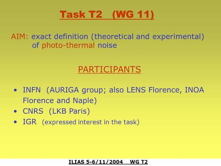 ILIAS 5-6/11/2004 WG T2 Task T2 (WG 11) AIM: exact definition (theoretical and experimental) of photo-thermal noise PARTICIPANTS INFN (AURIGA group; also.