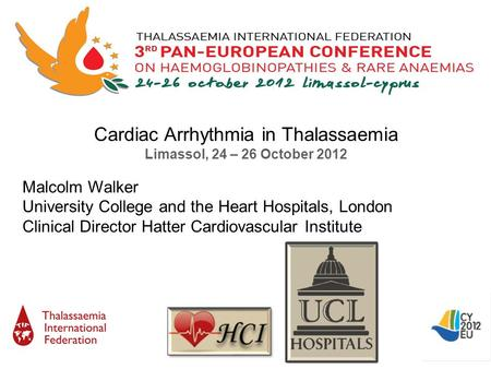 Cardiac Arrhythmia in Thalassaemia Limassol, 24 – 26 October 2012 Malcolm Walker University College and the Heart Hospitals, London Clinical Director Hatter.