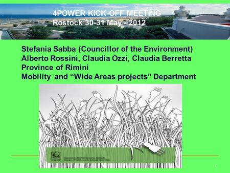 1 4POWER KICK-OFF MEETING Rostock 30-31 May - 2012 Stefania Sabba (Councillor of the Environment) Alberto Rossini, Claudia Ozzi, Claudia Berretta Province.