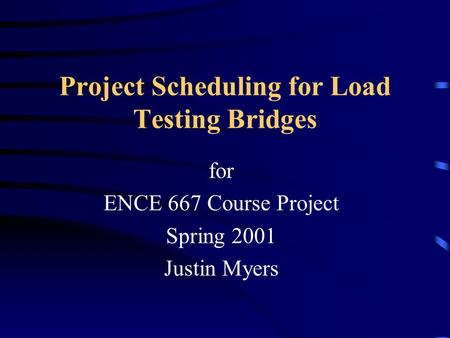 Project Scheduling for Load Testing Bridges for ENCE 667 Course Project Spring 2001 Justin Myers.
