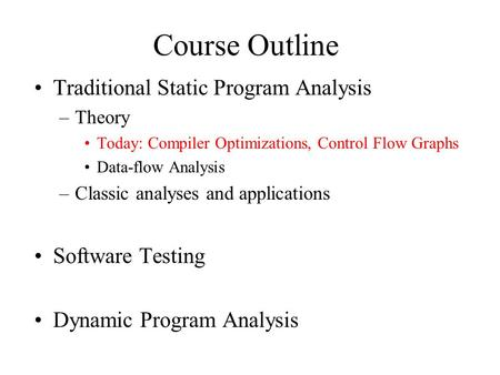 Course Outline Traditional Static Program Analysis –Theory Today: Compiler Optimizations, Control Flow Graphs Data-flow Analysis –Classic analyses and.