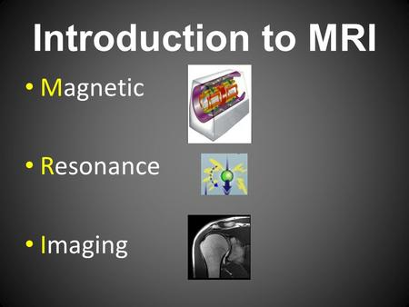 Introduction to MRI Magnetic Resonance Imaging. Bore 1.5-3.0 Tesla Super conductive Magnet, RF coils.