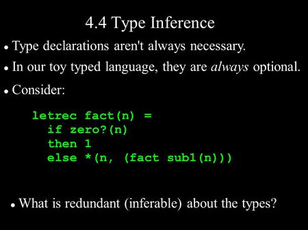Letrec fact(n) = if zero?(n) then 1 else *(n, (fact sub1(n))) 4.4 Type Inference Type declarations aren't always necessary. In our toy typed language,