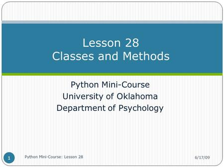 Python Mini-Course University of Oklahoma Department of Psychology Lesson 28 Classes and Methods 6/17/09 Python Mini-Course: Lesson 28 1.
