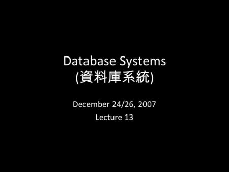 1 Database Systems ( 資料庫系統 ) December 24/26, 2007 Lecture 13.