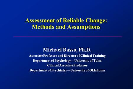 Assessment of Reliable Change: Methods and Assumptions Michael Basso, Ph.D. Associate Professor and Director of Clinical Training Department of Psychology—University.