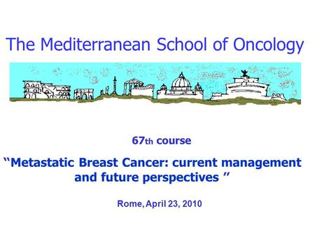"The Mediterranean School of Oncology 67 th course "" Metastatic Breast Cancer: current management and future perspectives "" Rome, April 23, 2010."