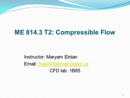 ME 814.3 T2: Compressible Flow Instructor: Maryam Einian   CFD lab: 1B85 1.